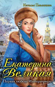 Наталья Павлищева - Екатерина Великая. Первая любовь Императрицы