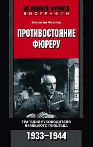 Вольфганг Ферстер -Противостояние фюреру. Трагедия руководителя немецкого Генштаба. 1933-1944