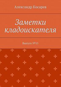 Александр Косарев -Заметки кладоискателя. Выпуск№15