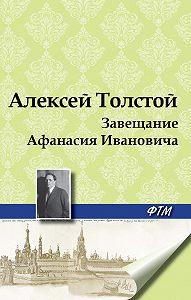 Алексей Толстой -Завещание Афанасия Ивановича