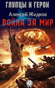 Алексей Жидков - Война за мир