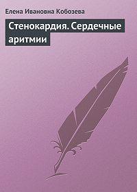 Елена Ивановна Кобозева - Стенокардия. Сердечные аритмии