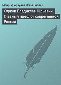 Маариф Арзулла Оглы Бабаев -Сурков Владислав Юрьевич. Главный идеолог современной России