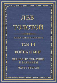 Лев Толстой - Полное собрание сочинений. Том 14. Война и мир. Черновые редакции и варианты. Часть вторая