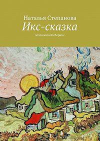 Наталья Степанова -Икс-сказка. Поэтический сборник