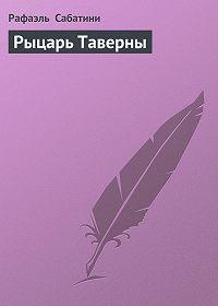 Рафаэль Сабатини -Рыцарь Таверны