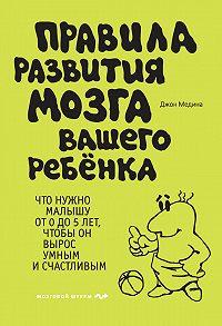 Джон Медина -Правила развития мозга вашего ребенка. Что нужно малышу от 0 до 5 лет, чтобы он вырос умным и счастливым