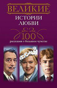 И. А. Мудрова - Великие истории любви. 100 рассказов о большом чувстве
