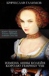 Галимов Брячеслав -Измена Анны Болейн королю Генриху VIII