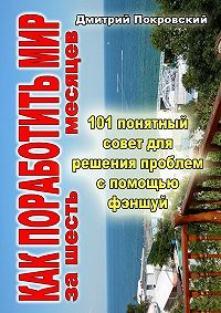 Дмитрий Покровский -Как поработить мир за 6 месяцев. 101 понятный совет для решения проблем при помощи фэншуй