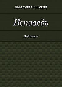 Дмитрий Спасский -Исповедь. Избранное