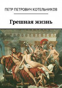 Петр Котельников - Грешная жизнь
