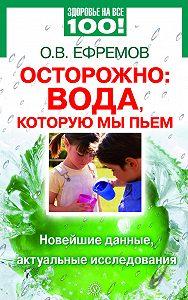 О. В. Ефремов -Осторожно: вода, которую мы пьем. Новейшие данные, актуальные исследования