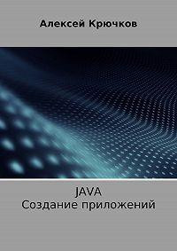 Алексей Алексеевич Крючков -Java. Создание приложений