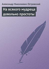 Александр Островский -На всякого мудреца довольно простоты