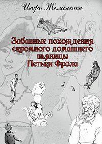 Игорь Желанкин -Забавные похождения скромного домашнего пьяницы Петьки Фрола