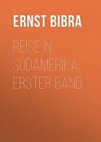 Ernst Bibra -Reise in Südamerika. Erster Band.