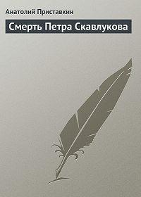Анатолий Приставкин - Смерть Петра Скавлукова