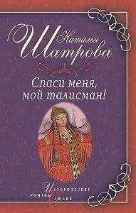 Наталья Шатрова -Спаси меня, мой талисман!