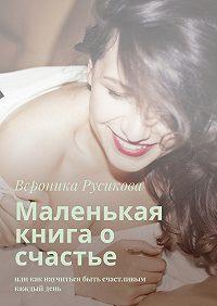 Вероника Русикова -Маленькая книга о счастье. Или как научиться быть счастливым каждыйдень