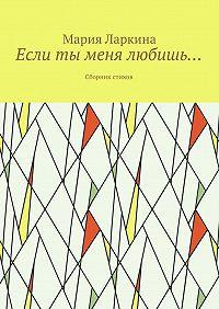 Мария Ларкина -Если ты меня любишь… Сборник стихов