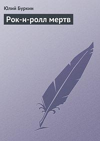 Юлий Буркин - Рок-н-ролл мертв