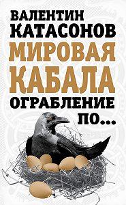 Валентин Катасонов -Мировая кабала. Ограбление по…