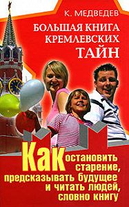 Константин Медведев - Большая книга кремлевских тайн. Как остановить старение, предсказывать будущее и читать людей, словно книгу