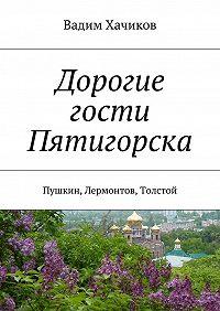 Вадим Хачиков -Дорогие гости Пятигорска. Пушкин, Лермонтов, Толстой