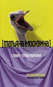 Татьяна Москвина -Страус – птица русская (сборник)