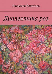 Людмила Болотова - Диалектика роз