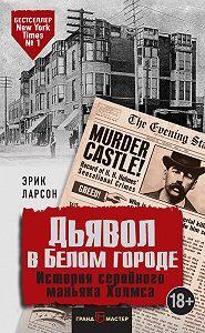 Эрик Ларсон -Дьявол в Белом городе. История серийного маньяка Холмса