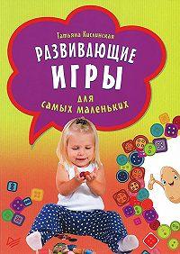 Татьяна Кислинская - Развивающие игры для самых маленьких