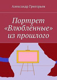 Александр Григорьев -Портрет «Влюблённые» изпрошлого