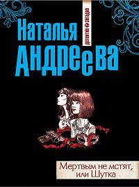 Наталья Андреева -Мертвым не мстят, или Шутка