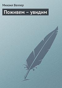 Михаил Веллер -Поживем – увидим