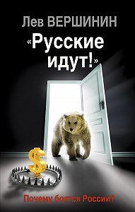 Лев Вершинин -«Русские идут!» Почему боятся России?