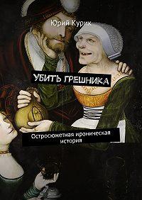 Юрий Курик -Убить грешника. Остросюжетная ироническая история