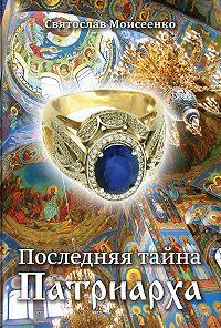 Святослав Моисеенко -Последняя тайна Патриарха