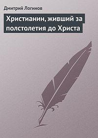 Дмитрий Логинов - Христианин, живший за полстолетия до Христа