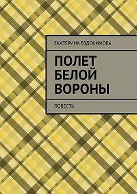 Екатерина Евдокимова - Полет белой вороны