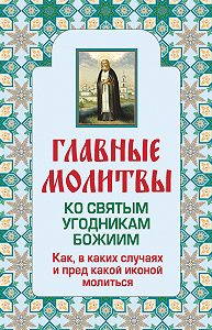 Ольга Глаголева - Главные молитвы ко святым угодникам Божиим. Как, в каких случаях и пред какой иконой молиться