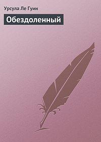 Урсула Ле Гуин - Обездоленный