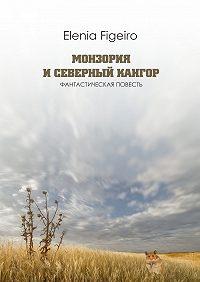 Elenia Figeiro -Монзория иСеверный Кангор. Фантастическая повесть