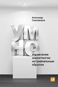Александр Соколоверов -УМНО, или Управление маркетингом нетривиальным образом