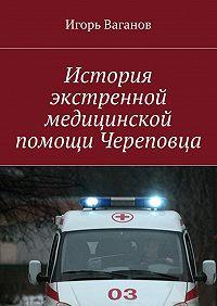 Игорь Ваганов -История экстренной медицинской помощи Череповца