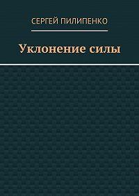 Сергей Пилипенко -Уклонениесилы