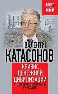 Валентин Катасонов - Кризис денежной цивилизации. Что ожидать человечеству в будущем?