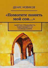 Денис Новиков -«Помогите понять мой сон…». Заметки специалиста, работающего со сновидениями