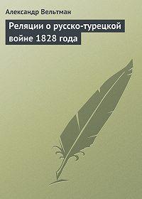 Александр Вельтман - Реляции о русско-турецкой войне 1828 года